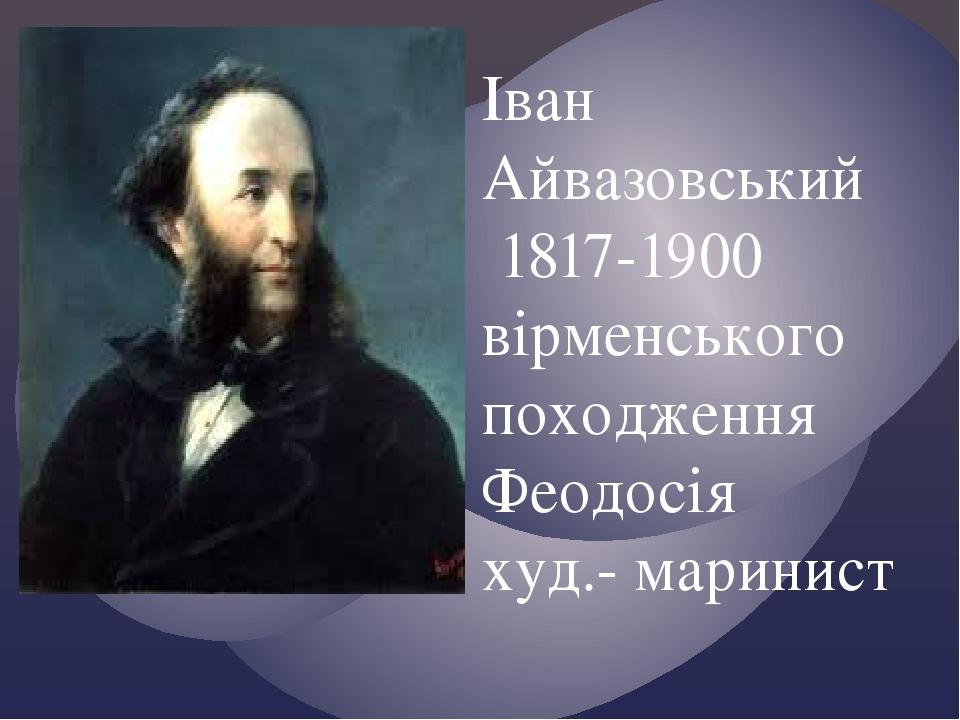 Іван Айвазовський 1817-1900 вірменського походження Феодосія худ.- маринист