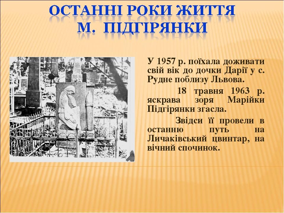 У 1957 р. поїхала доживати свій вік до дочки Дарії у с. Рудне поблизу Львова. 18 травня 1963 р. яскрава зоря Марійки Підгірянки згасла. Звідси її п...