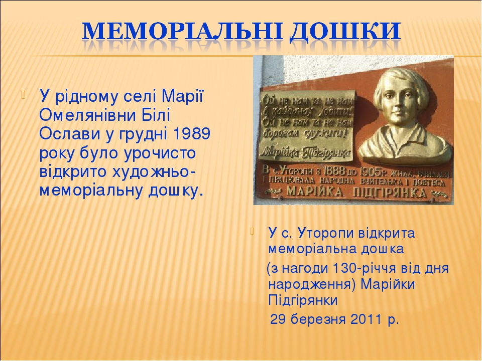 У рідному селі Марії Омелянівни Білі Ослави у грудні 1989 року було урочисто відкрито художньо-меморіальну дошку. У с. Уторопи відкрита меморіальна...