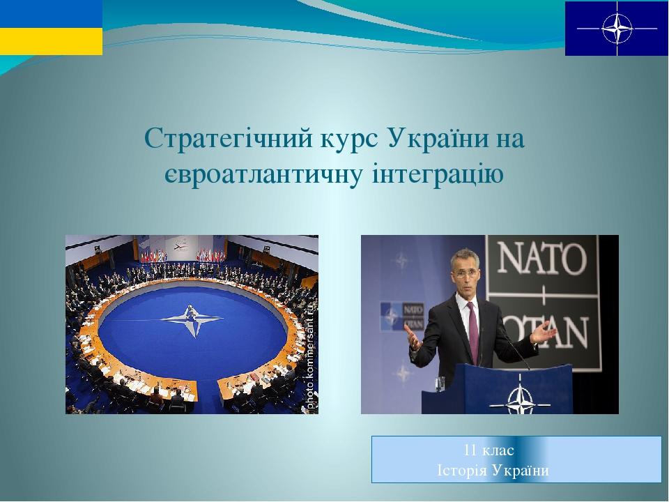 Cтратегічний курс України на євроатлантичну інтеграцію 11 клас Історія України