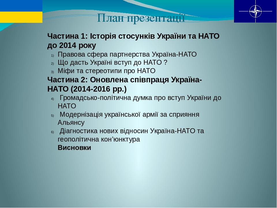 План презентації Частина 1: Історія стосунків України та НАТО до 2014 року Правова сфера партнерства Україна-НАТО Що дасть Україні вступ до НАТО ? ...