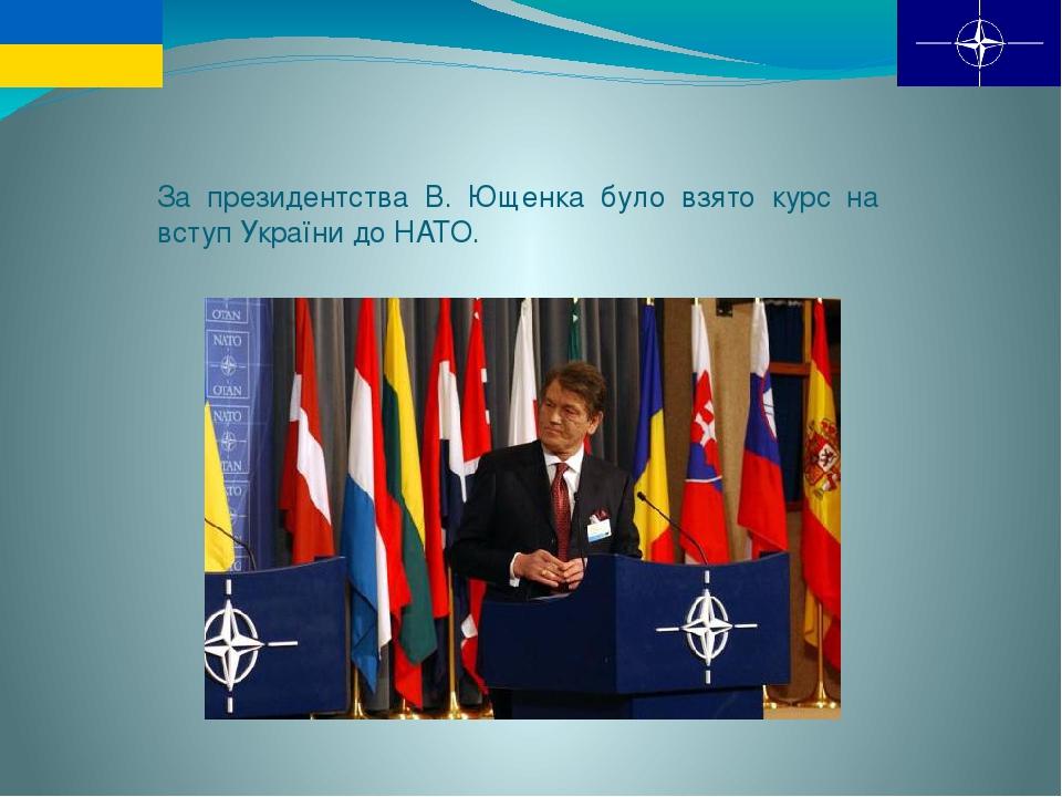 За президентства В. Ющенка було взято курс на вступ України до НАТО.