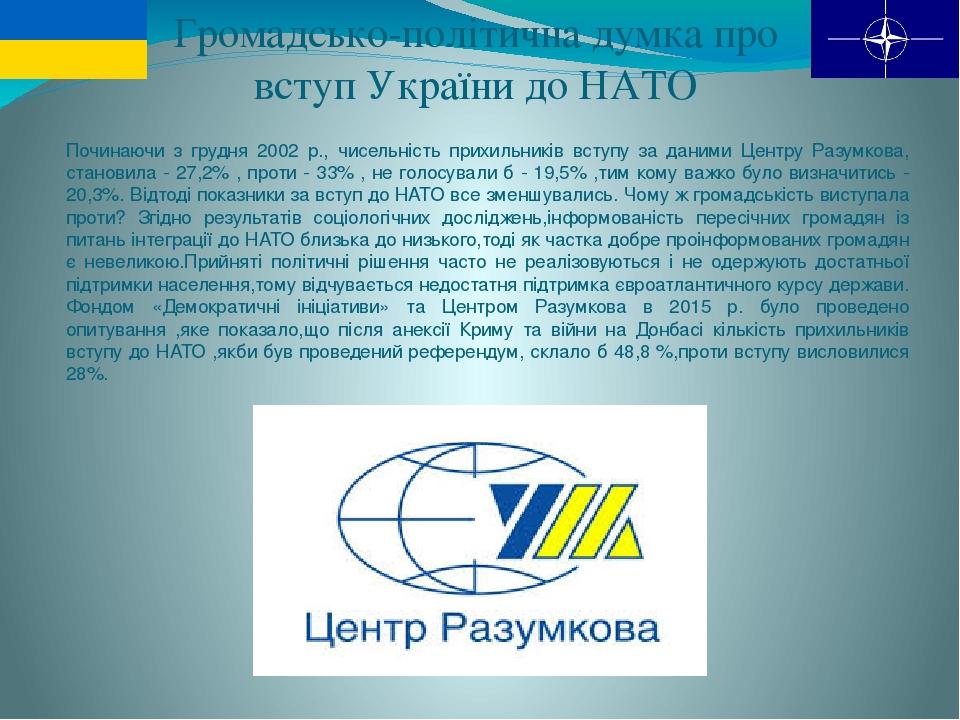Громадсько-політична думка про вступ України до НАТО Починаючи з грудня 2002 р., чисельність прихильників вступу за даними Центру Разумкова, станов...