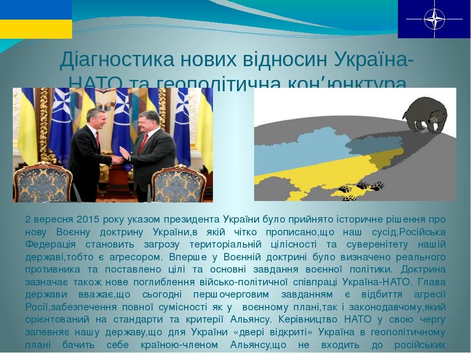 Діагностика нових відносин Україна-НАТО та геополітична кон'юнктура 2 вересня 2015 року указом президента України було прийнято історичне рішення п...