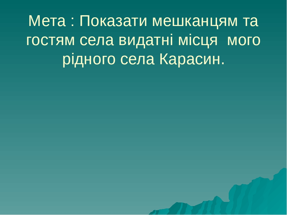 Мета : Показати мешканцям та гостям села видатні місця мого рідного села Карасин.