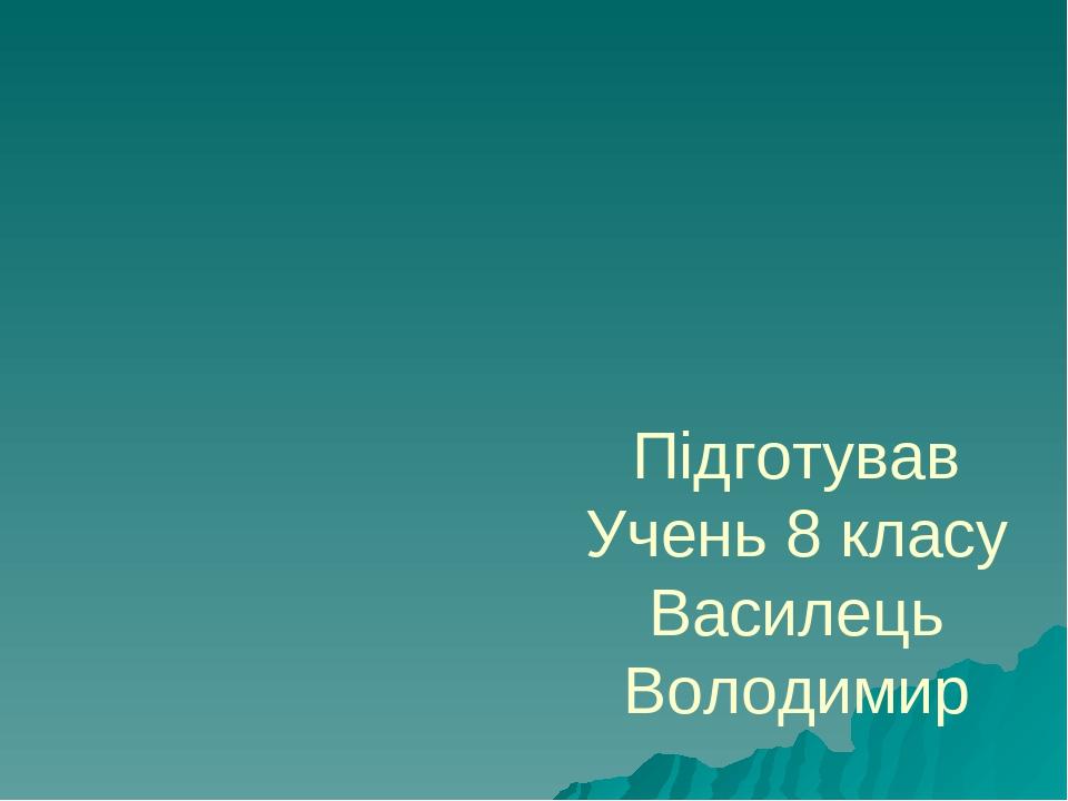 Підготував Учень 8 класу Василець Володимир