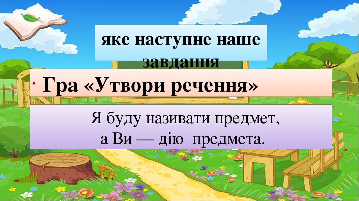 яке наступне наше завдання Гра «Утвори речення» Я буду називати предмет, а Ви — дію предмета.