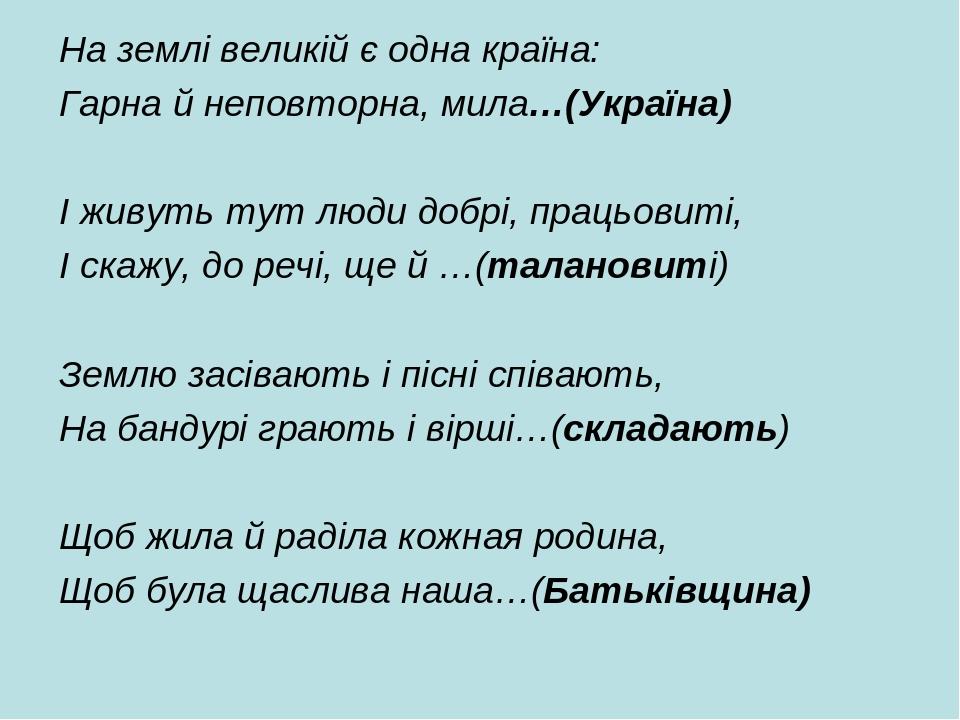 На землі великій є одна країна: Гарна й неповторна, мила…(Україна)  І живуть тут люди добрі, працьовиті, І скажу, до речі, ще й …(талановиті)  Зе...