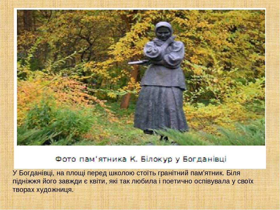 У Богданівці, на площі перед школою стоїть гранітний пам'ятник. Біля підніжжя його завжди є квіти, які так любила і поетично оспівувала у своїх тво...