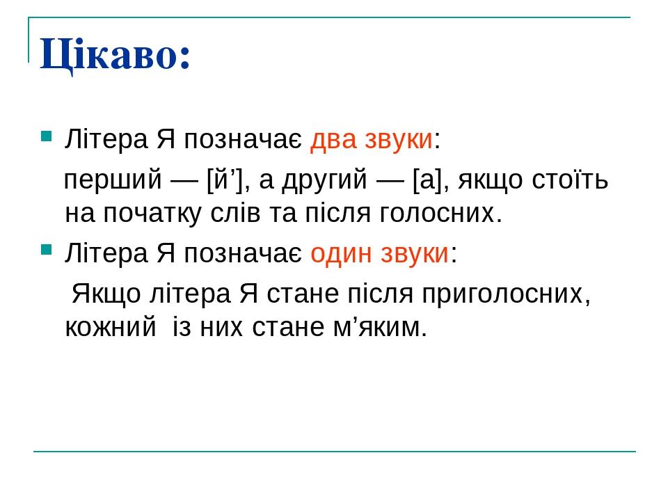 Цікаво: Літера Я позначає два звуки: перший — [й'], а другий — [а], якщо стоїть на початку слів та після голосних. Літера Я позначає один звуки: Як...