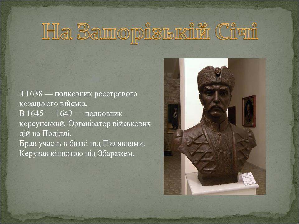 З 1638 — полковник реєстрового козацького війська. В 1645 — 1649 — полковник корсунський. Організатор військових дій на Поділлі. Брав участь в битв...