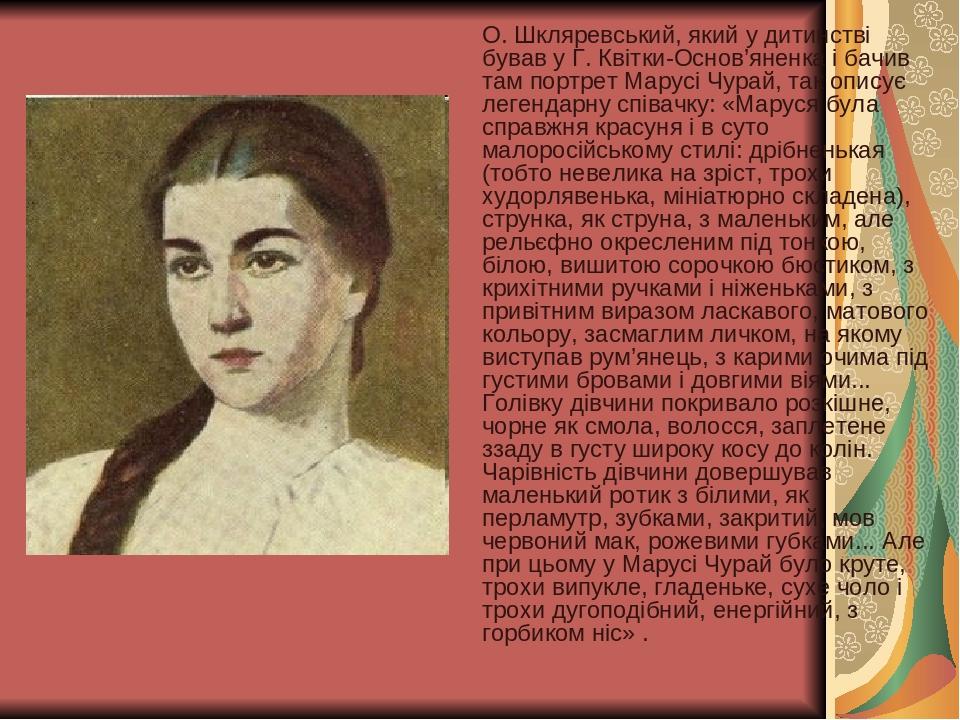 О. Шкляревський, який у дитинстві бував у Г. Квітки-Основ'яненка і бачив там портрет Марусі Чурай, так описує легендарну співачку: «Маруся була спр...
