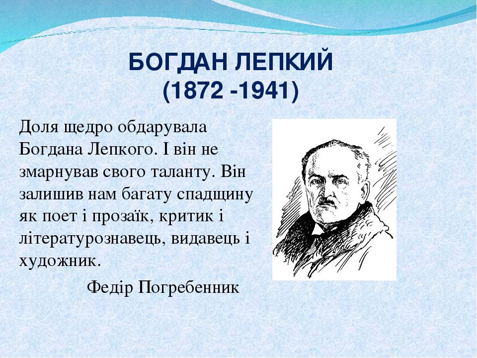 БОГДАН ЛЕПКИЙ (1872 -1941) Доля щедро обдарувала Богдана Лепкого. І він не змарнував свого таланту. Він залишив нам багату спадщину як поет і проза...