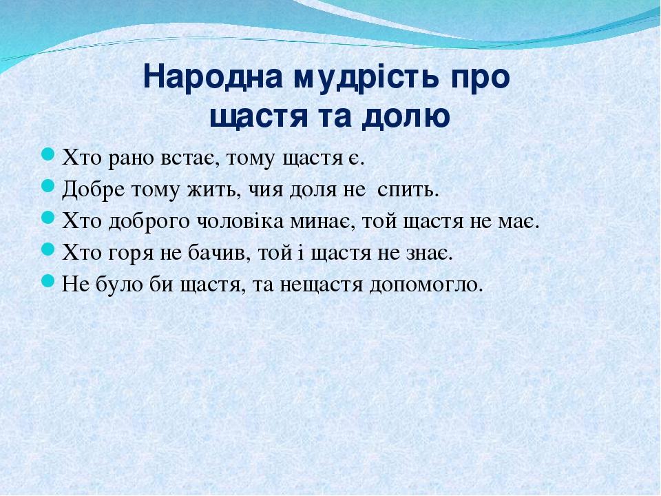 Народна мудрість про щастя та долю Хто рано встає, тому щастя є. Добре тому жить, чия доля не спить. Хто доброго чоловіка минає, той щастя не має. ...