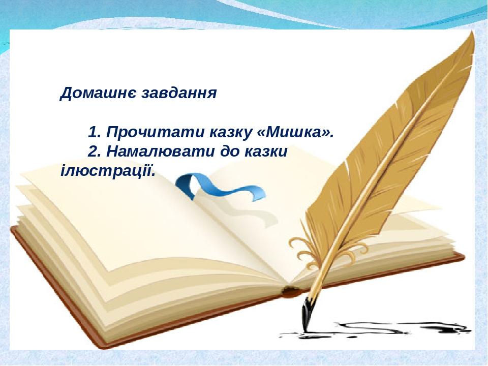Домашнє завдання  1. Прочитати казку «Мишка». 2. Намалювати до казки ілюстрації.