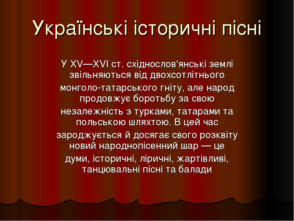 Українські історичні пісні У XV—XVI ст. східнослов'янські землі звільняються від двохсотлітнього монголо-татарського гніту, але народ продовжує бор...
