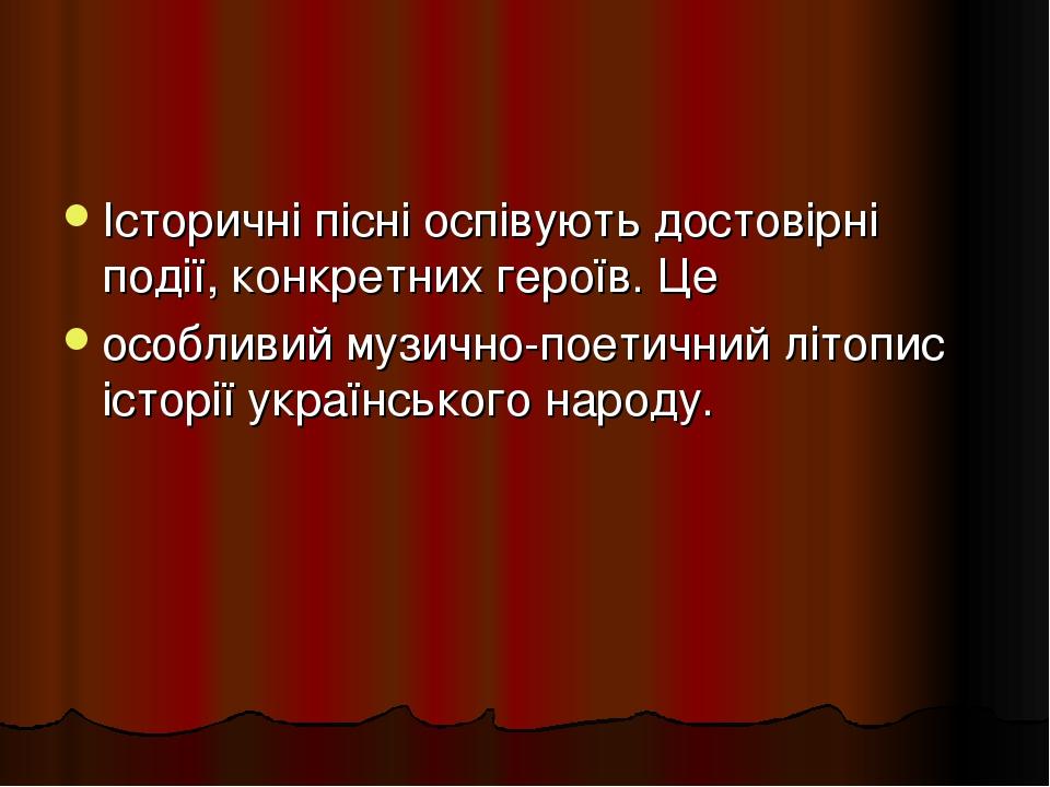 Історичні пісні оспівують достовірні події, конкретних героїв. Це особливий музично-поетичний літопис історії українського народу.