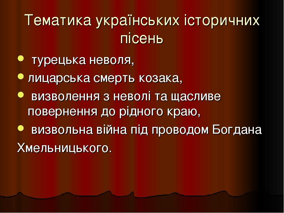 Тематика украïнських iсторичних пiсень турецька неволя, лицарська смерть козака, визволення з неволi та щасливе повернення до рiдного краю, визволь...