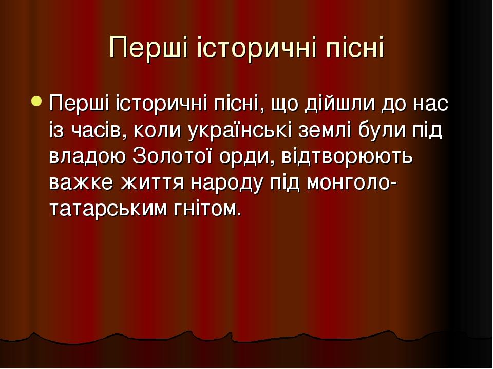 Перші історичні пісні Перші історичні пісні, що дійшли до нас із часів, коли українські землі були під владою Золотої орди, відтворюють важке життя...