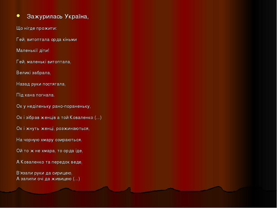 Зажурилась Україна, Що нігде прожити: Гей, витоптала орда кіньми Маленькії діти! Гей, маленькі витоптала, Великі забрала, Назад руки постягала, Під...