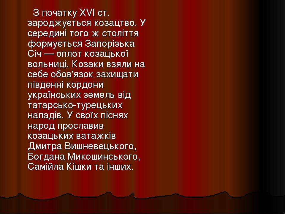 З початку XVI ст. зароджується козацтво. У середині того ж століття формується Запорізька Січ — оплот козацької вольниці. Козаки взяли на себе обов...