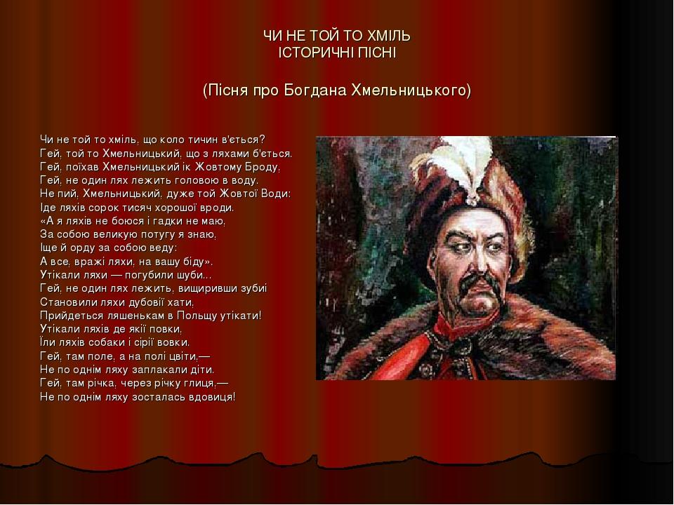 ЧИ НЕ ТОЙ ТО ХМІЛЬ ІСТОРИЧНІ ПІСНІ (Пісня про Богдана Хмельницького) Чи не той то хміль, що коло тичин в'ється? Гей, той то Хмельницький, що з ляха...