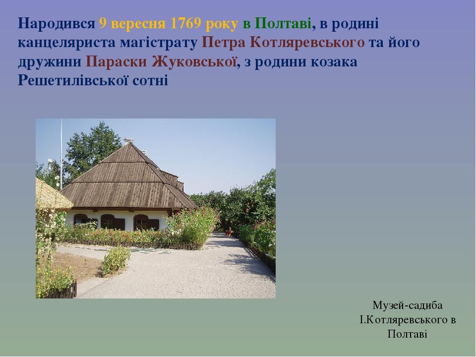 Народився 9 вересня 1769 року в Полтаві, в родині канцеляриста магістрату Петра Котляревського та його дружини Параски Жуковської, з родини козака ...