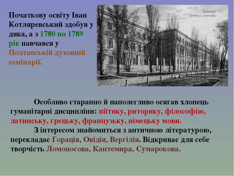 Початкову освіту Іван Котляревський здобув у дяка, а з 1780 по 1789 рік навчався у Полтавській духовній семінарії. Особливо старанно й наполегливо ...
