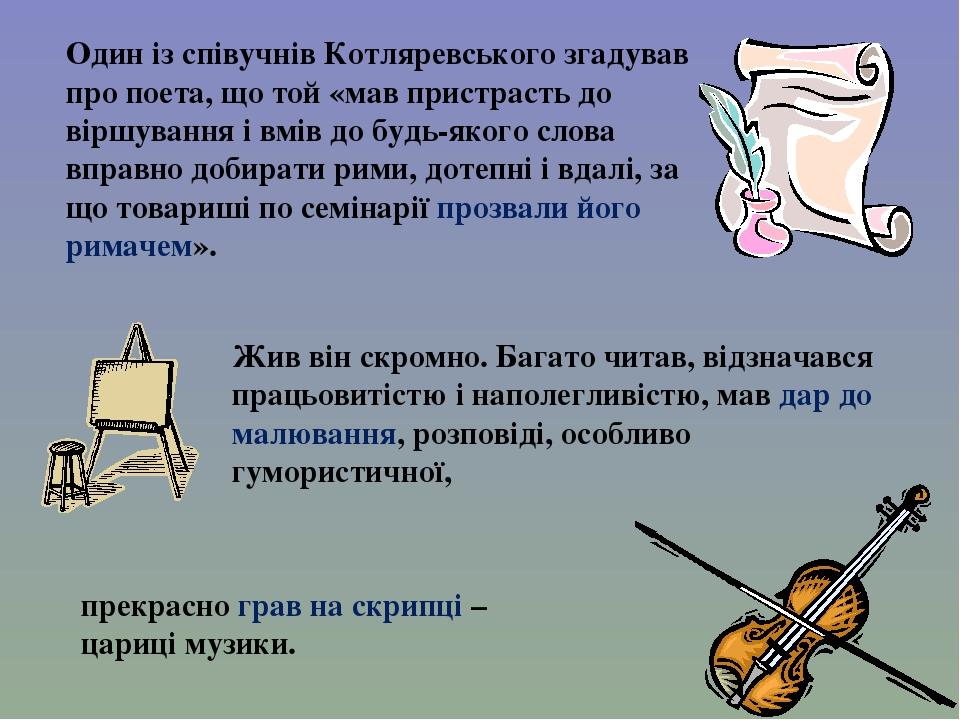 Один із співучнів Котляревського згадував про поета, що той «мав пристрасть до віршування і вмів до будь-якого слова вправно добирати рими, дотепні...