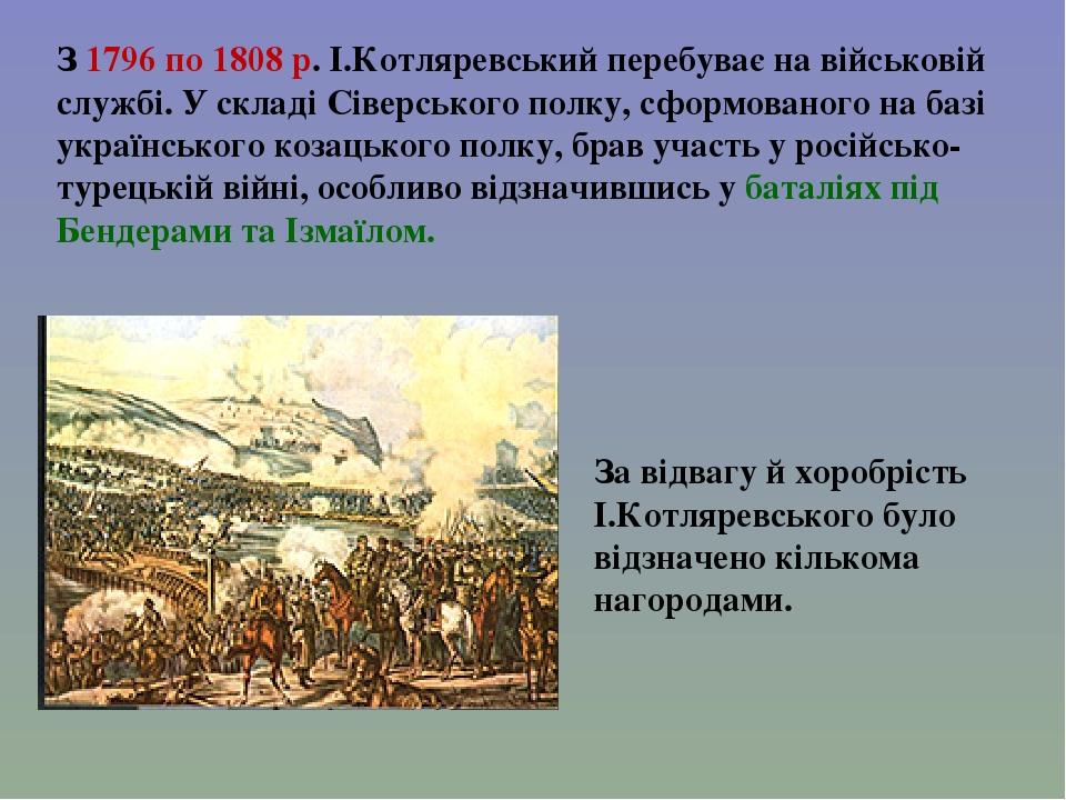 За відвагу й хоробрість І.Котляревського було відзначено кількома нагородами. З 1796 по 1808 р. І.Котляревський перебуває на військовій службі. У с...