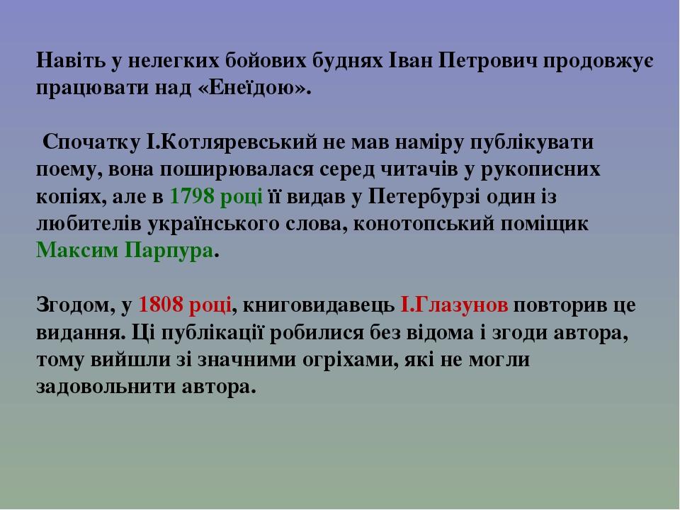 Навіть у нелегких бойових буднях Іван Петрович продовжує працювати над «Енеїдою». Спочатку І.Котляревський не мав наміру публікувати поему, вона по...