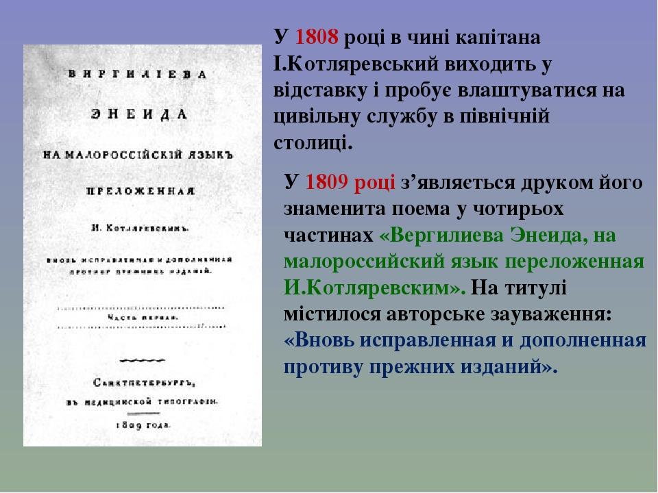 У 1808 році в чині капітана І.Котляревський виходить у відставку і пробує влаштуватися на цивільну службу в північній столиці. У 1809 році з'являєт...