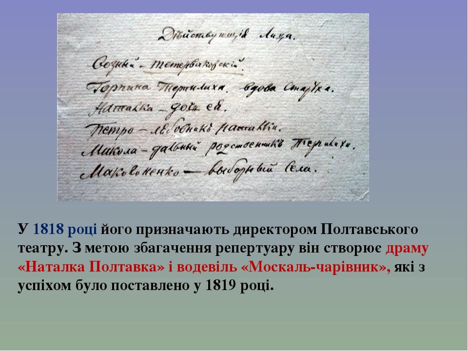 У 1818 році його призначають директором Полтавського театру. З метою збагачення репертуару він створює драму «Наталка Полтавка» і водевіль «Москаль...
