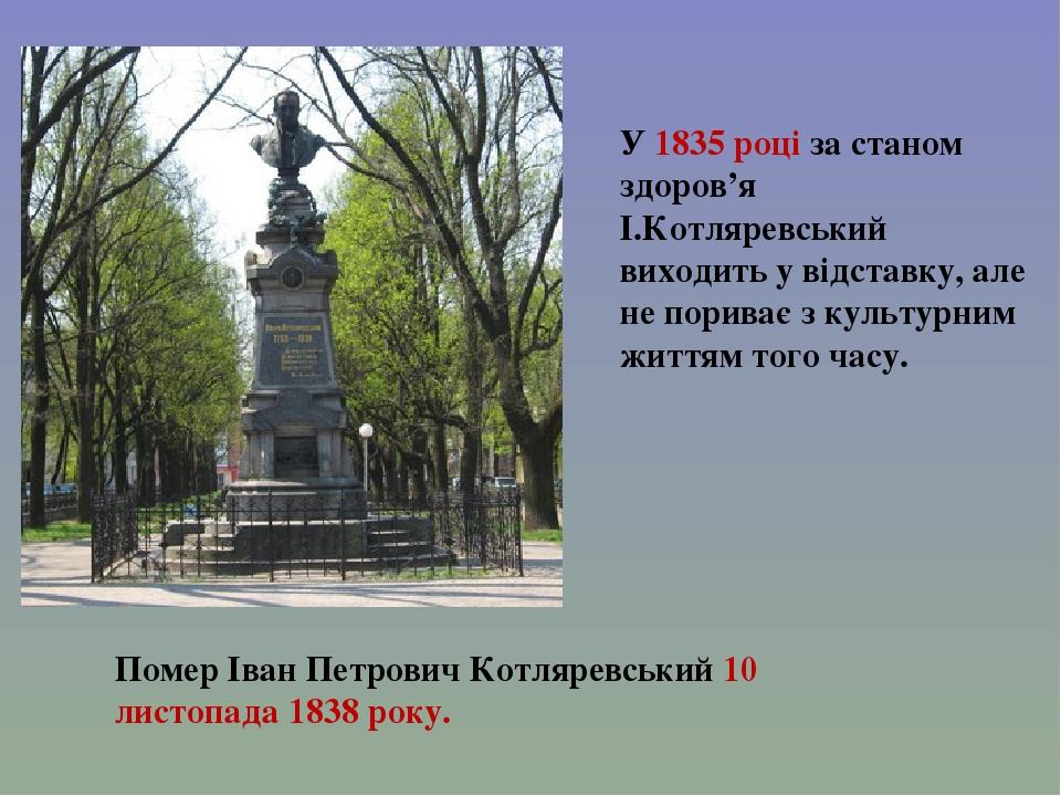 У 1835 році за станом здоров'я І.Котляревський виходить у відставку, але не пориває з культурним життям того часу. Помер Іван Петрович Котляревськи...