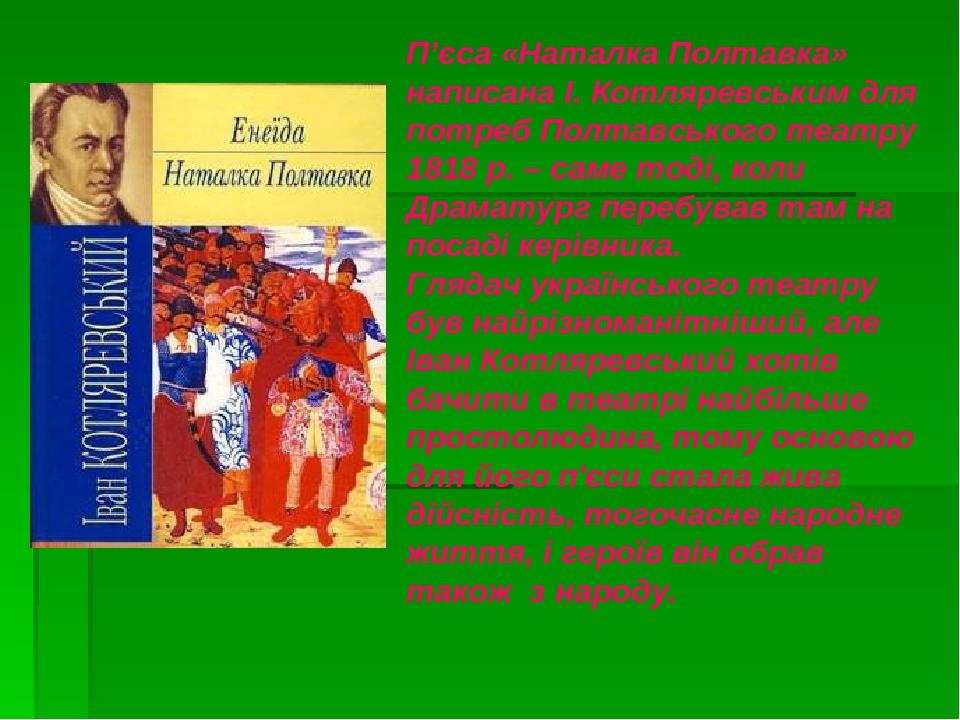 П'єса «Наталка Полтавка» написана І. Котляревським для потреб Полтавського театру 1818 р. – саме тоді, коли Драматург перебував там на посаді керів...