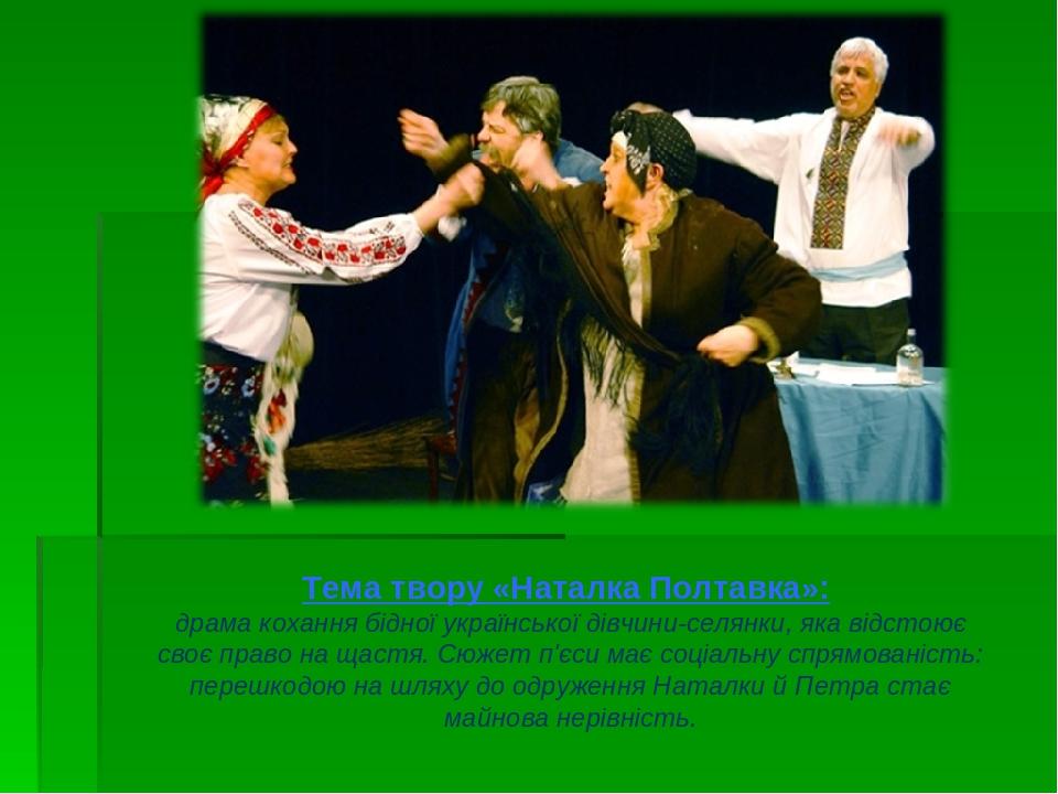 Тема твору «Наталка Полтавка»: драма кохання бідної української дівчини-селянки, яка відстоює своє право на щастя. Сюжет п'єси має соціальну спрямо...