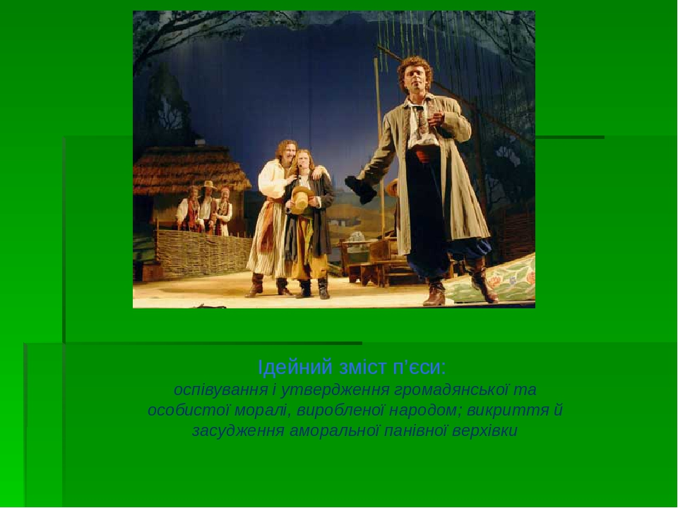 Ідейний зміст п'єси: оспівування і утвердження громадянської та особистої моралі, виробленої народом; викриття й засудження аморальної панівної вер...
