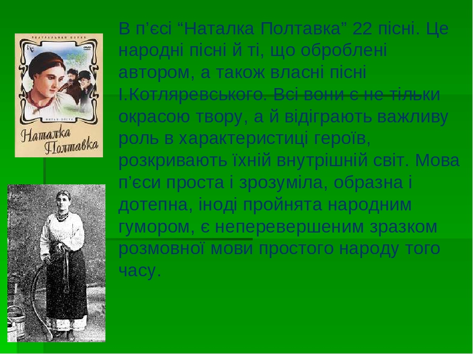 """В п'єсі """"Наталка Полтавка"""" 22 пісні. Це народні пісні й ті, що оброблені автором, а також власні пісні І.Котляревського. Всі вони є не тільки окрас..."""