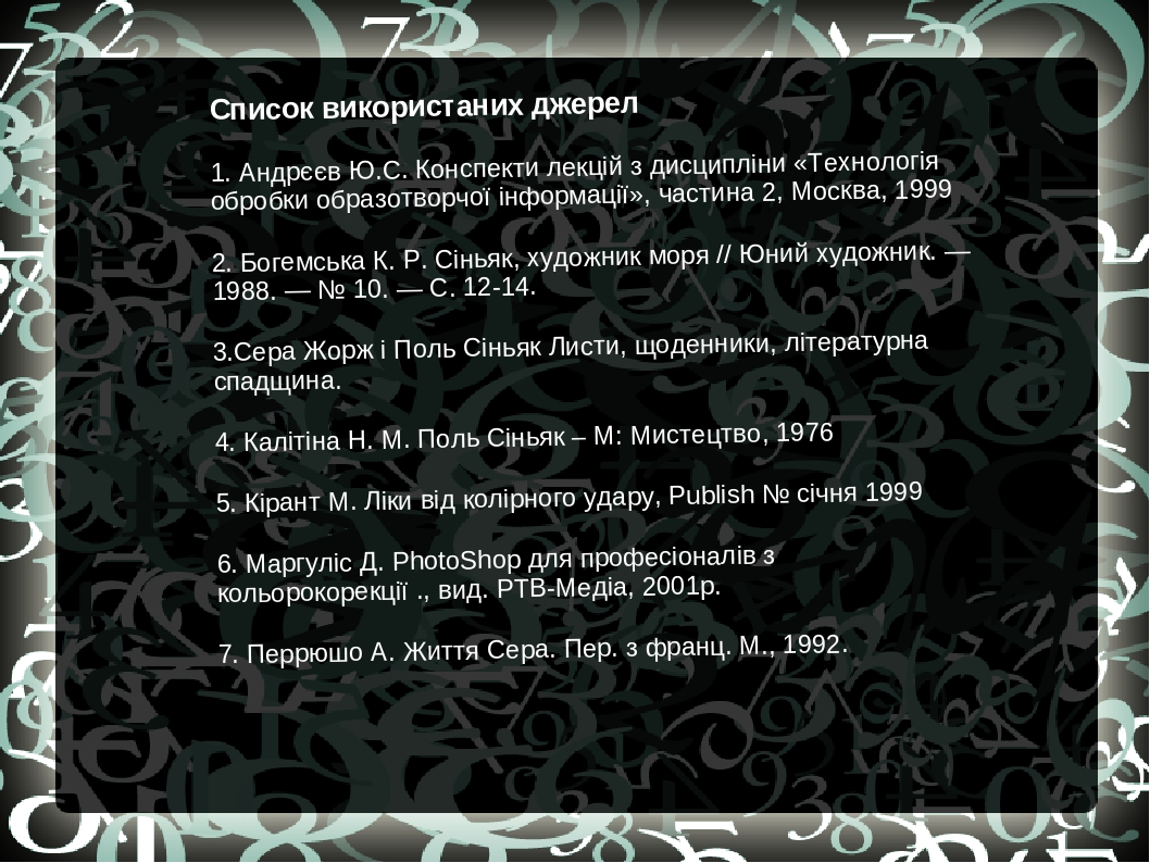 Список використаних джерел 1. Андрєєв Ю.С. Конспекти лекцій з дисципліни «Технологія обробки образотворчої інформації», частина 2, Москва, 1999 2. ...