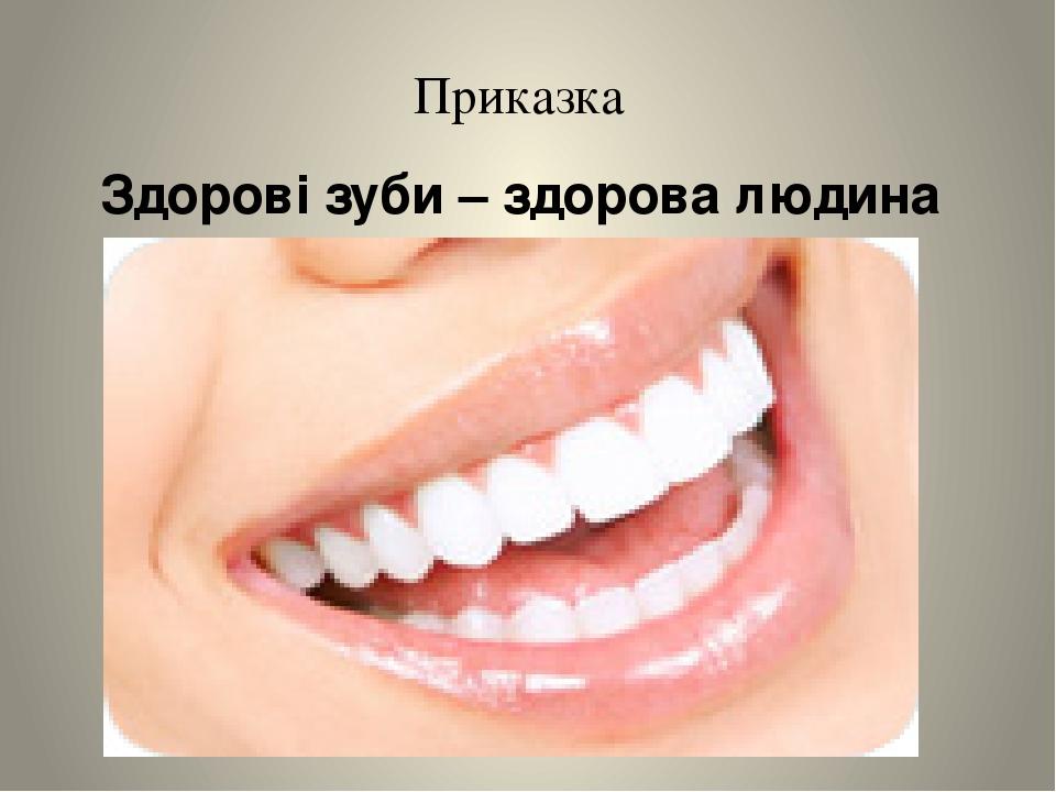 ... Гігієна порожнини рота Здорові зуби – здорова людина Приказка ... 81dafb4d71b43
