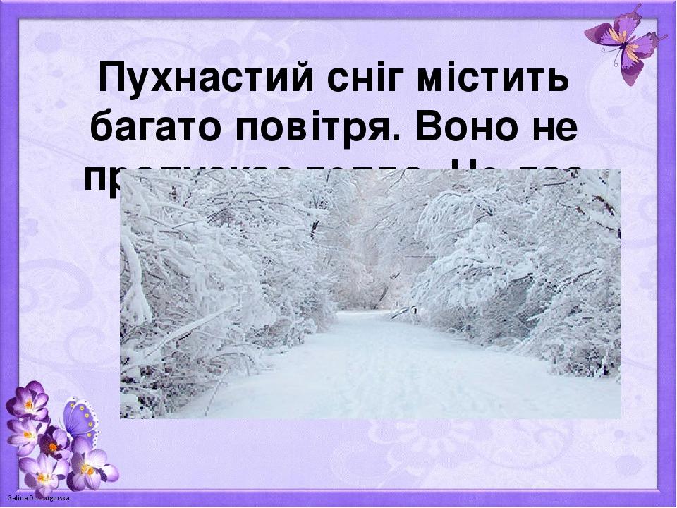 Пухнастий сніг містить багато повітря. Воно не пропускає тепло. Не дає землі охолонути.