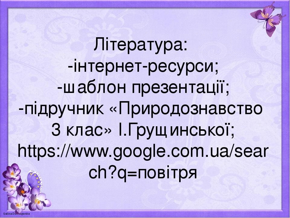 Література: -інтернет-ресурси; -шаблон презентації; -підручник «Природознавство 3 клас» І.Грущинської; https://www.google.com.ua/search?q=повітря