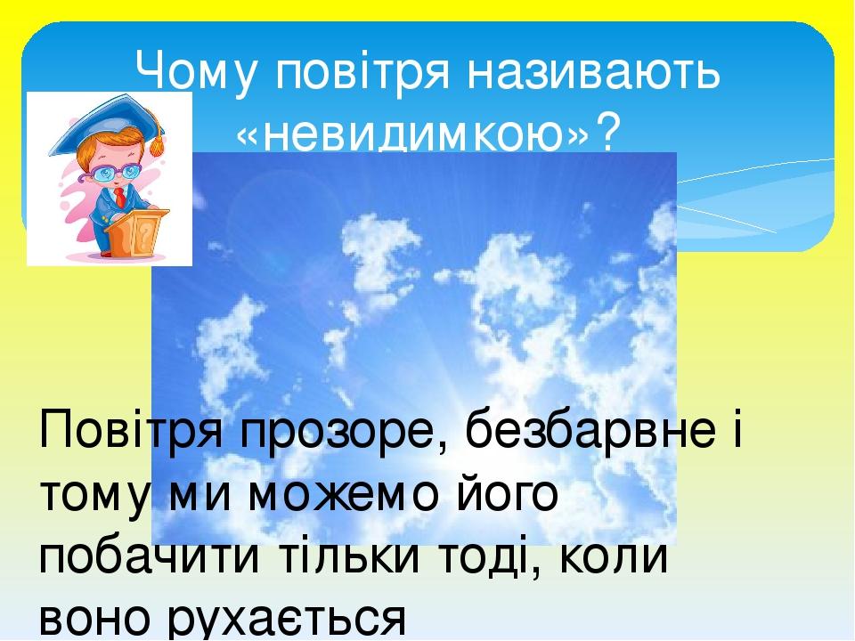 Чому повітря називають «невидимкою»? Повітря прозоре, безбарвне і тому ми можемо його побачити тільки тоді, коли воно рухається