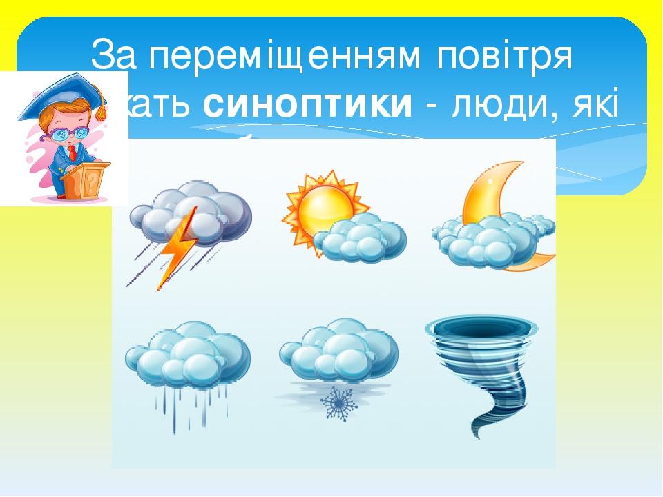 За переміщенням повітря стежать синоптики - люди, які передбачають погоду.