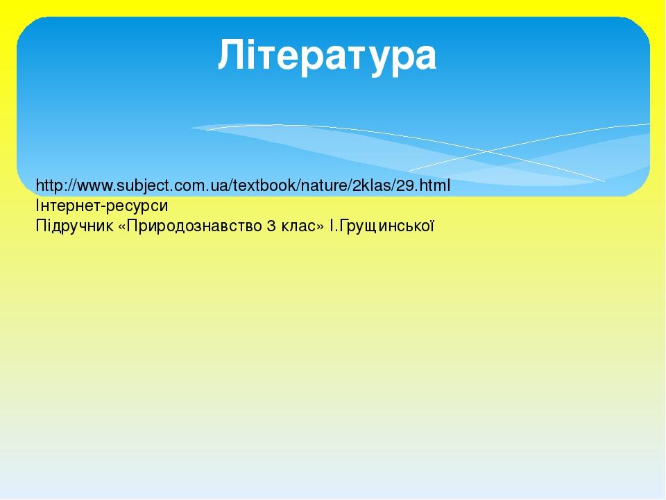 Література http://www.subject.com.ua/textbook/nature/2klas/29.html Інтернет-ресурси Підручник «Природознавство 3 клас» І.Грущинської