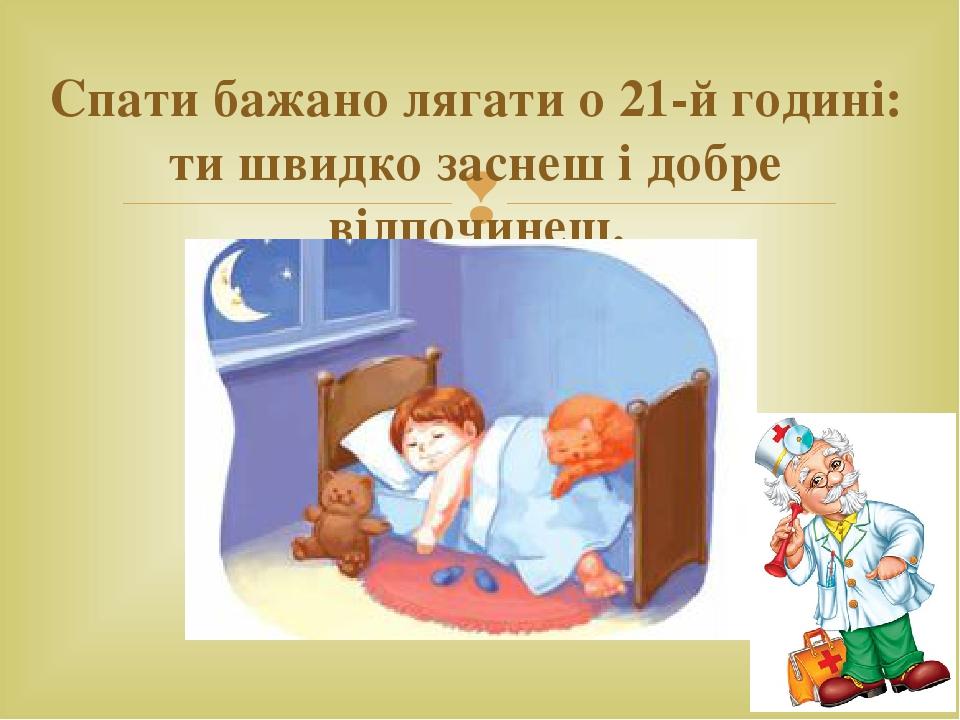 Спати бажано лягати о 21-й годині: ти швидко заснеш і добре відпочинеш. 