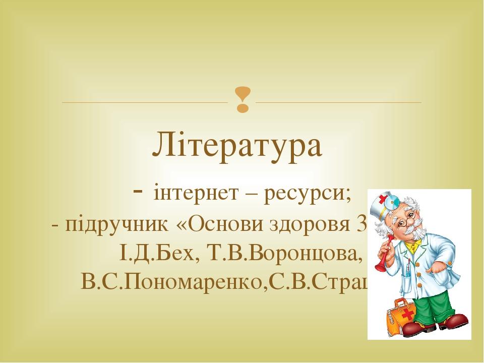 Література - інтернет – ресурси; - підручник «Основи здоровя 3 клас» І.Д.Бех, Т.В.Воронцова, В.С.Пономаренко,С.В.Страшко 