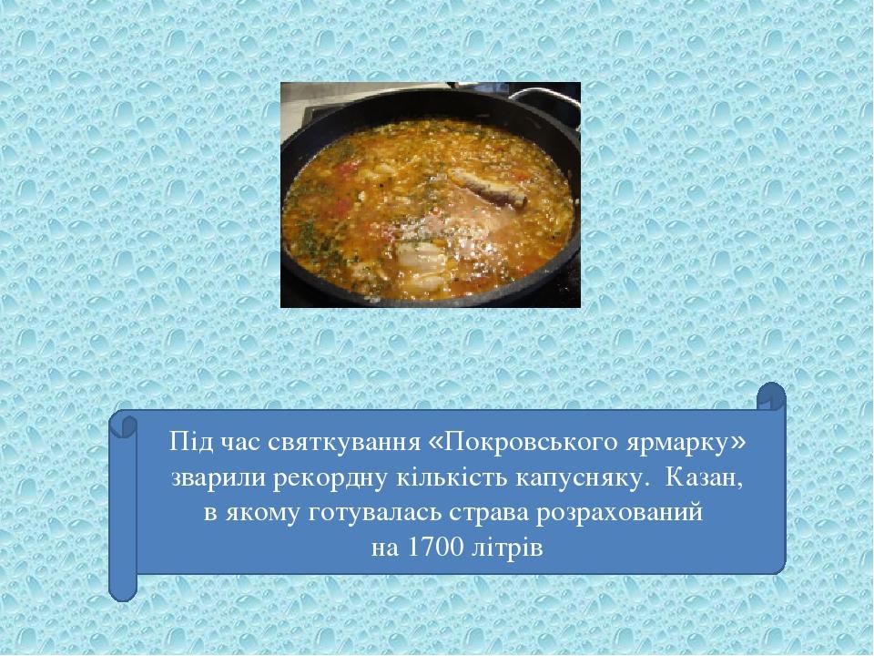 Під час святкування «Покровського ярмарку» зварили рекордну кількість капусняку. Казан, в якому готувалась страва розрахований на 1700 літрів