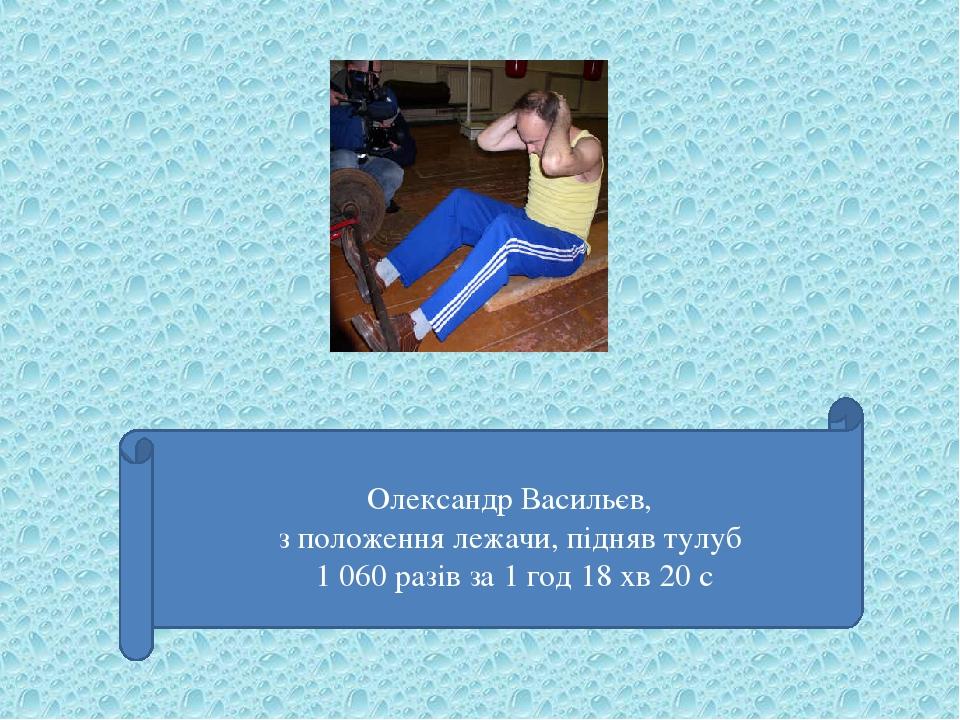Олександр Васильєв, з положення лежачи, підняв тулуб 1 060 разів за 1 год 18 хв 20 с