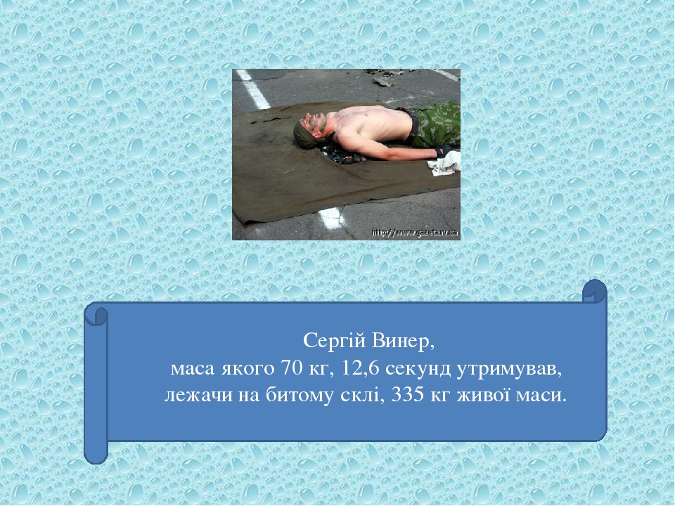 Сергій Винер, маса якого 70 кг, 12,6 секунд утримував, лежачи на битому склі, 335 кг живої маси.